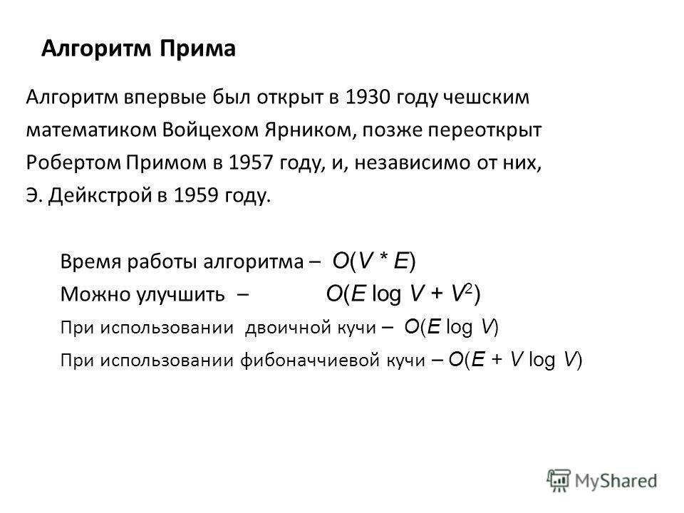 Алгоритм Прима Алгоритм впервые был открыт в 1930 году чешским математиком Войцехом Ярником, позже переоткрыт Робертом Примом в 1957 году, и, независимо от них, Э. Дейкстрой в 1959 году. Время работы алгоритма – O(V * E) Можно улучшить – O(E log V +