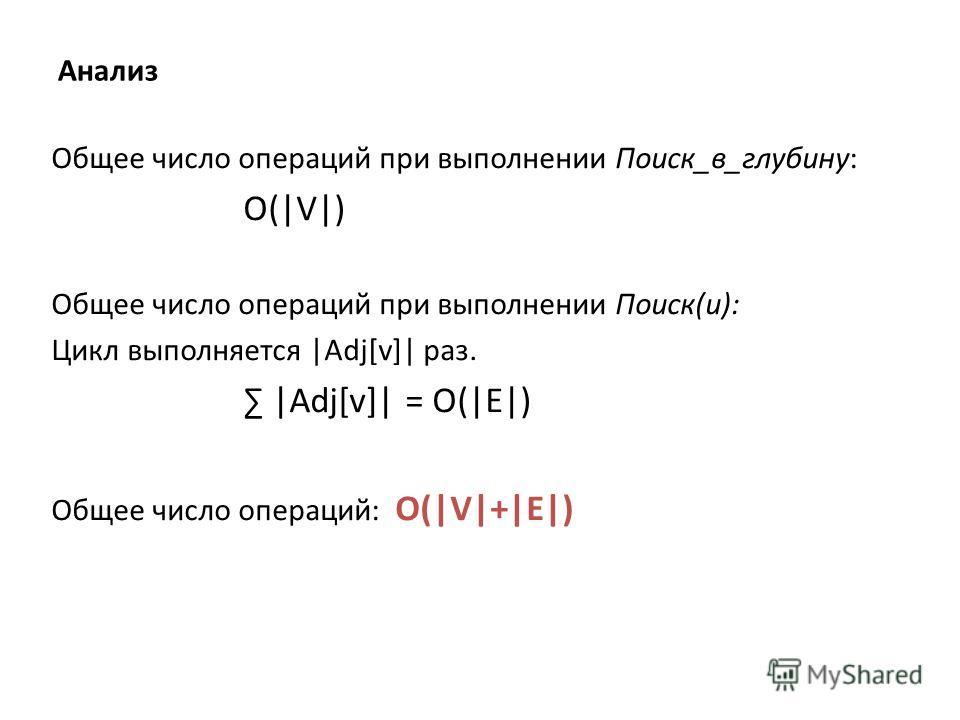 Анализ Общее число операций при выполнении Поиск_в_глубину: O(|V|) Общее число операций при выполнении Поиск(u): Цикл выполняется |Adj[v]| раз. |Adj[v]| = O(|E|) Общее число операций: O(|V|+|E|)
