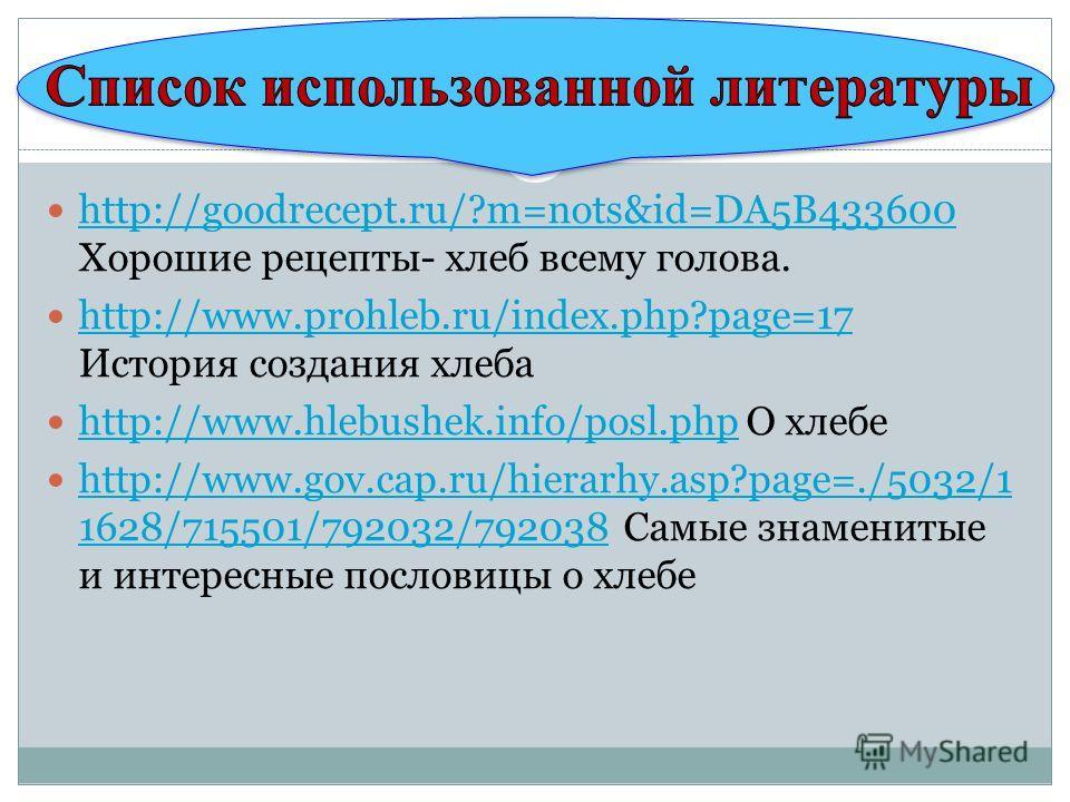 http://goodrecept.ru/?m=nots&id=DA5B433600 Хорошие рецепты- хлеб всему голова. http://goodrecept.ru/?m=nots&id=DA5B433600 http://www.prohleb.ru/index.php?page=17 История создания хлеба http://www.prohleb.ru/index.php?page=17 http://www.hlebushek.info