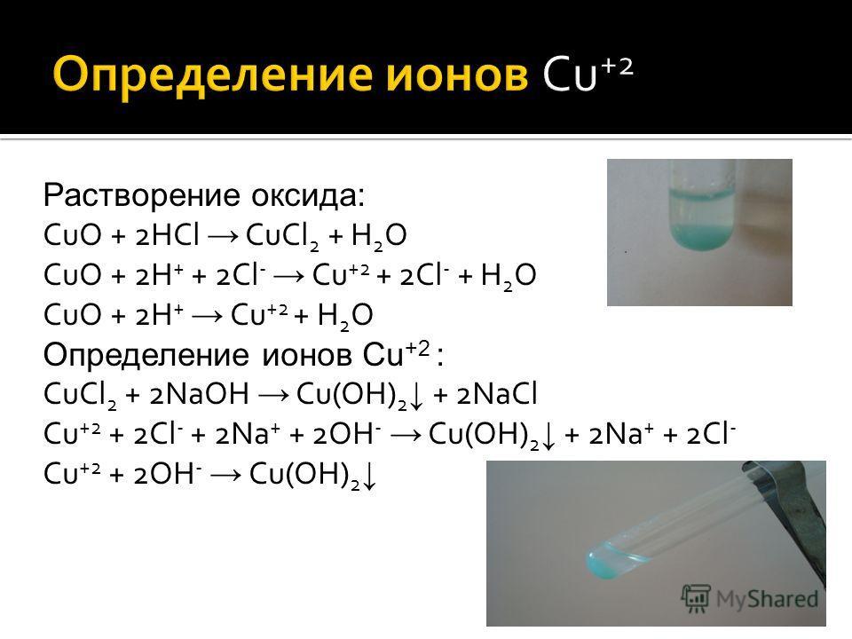 Растворение оксида: CuO + 2HCl CuCl 2 + H 2 O CuO + 2H + + 2Cl - Cu +2 + 2Cl - + H 2 O CuO + 2H + Cu +2 + H 2 O Определение ионов Cu +2 : CuCl 2 + 2NaOH Cu(OH) 2 + 2NaCl Cu +2 + 2Cl - + 2Na + + 2OH - Cu(OH) 2 + 2Na + + 2Cl - Cu +2 + 2OH - Cu(OH) 2