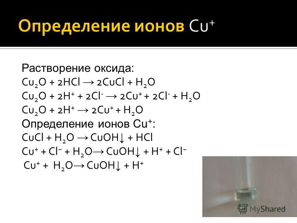Растворение оксида: Cu 2 O + 2HCl 2CuCl + H 2 O Cu 2 O + 2H + + 2Cl - 2Cu + + 2Cl - + H 2 O Cu 2 O + 2H + 2Cu + + H 2 O Определение ионов Cu + : СuCl + H 2 O CuOH + HCl Cu + + Cl + H 2 O CuOH + H + + Cl Cu + + H 2 O CuOH + H +