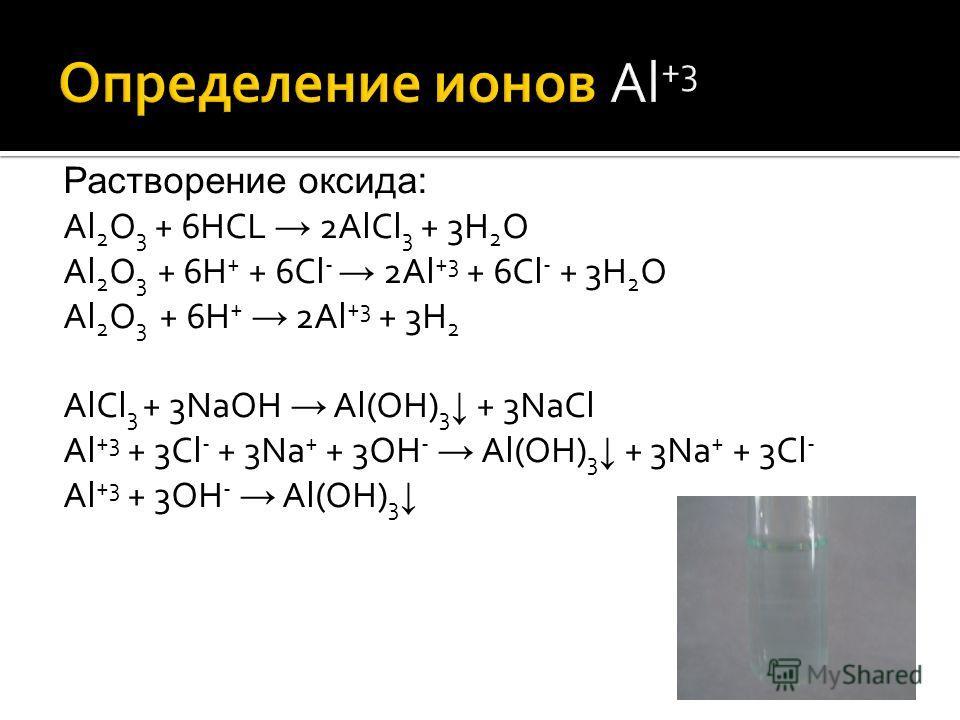 Растворение оксида: Al 2 O 3 + 6HCL 2AlCl 3 + 3H 2 O Al 2 O 3 + 6H + + 6Cl - 2Al +3 + 6Cl - + 3H 2 O Al 2 O 3 + 6H + 2Al +3 + 3H 2 AlCl 3 + 3NaOH Al(OH) 3 + 3NaCl Al +3 + 3Cl - + 3Na + + 3OH - Al(OH) 3 + 3Na + + 3Cl - Al +3 + 3OH - Al(OH) 3