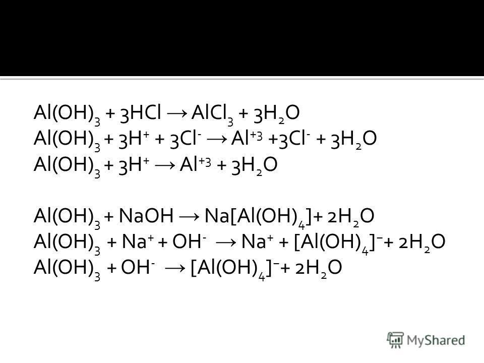 Al(OH) 3 + 3HCl AlCl 3 + 3H 2 O Al(OH) 3 + 3H + + 3Cl - Al +3 +3Cl - + 3H 2 O Al(OH) 3 + 3H + Al +3 + 3H 2 O Al(OH) 3 + NaOH Na[Al(OH) 4 ]+ 2H 2 O Al(OH) 3 + Na + + OH - Na + + [Al(OH) 4 ] + 2H 2 O Al(OH) 3 + OH - [Al(OH) 4 ] + 2H 2 O