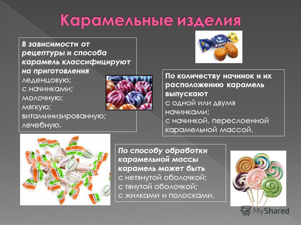 В зависимости от рецептуры и способа карамель классифицируют на приготовления леденцовую; с начинками; молочную; мягкую; витаминизированную; лечебную. По способу обработки карамельной массы карамель может быть с нетянутой оболочкой; с тянутой оболочк