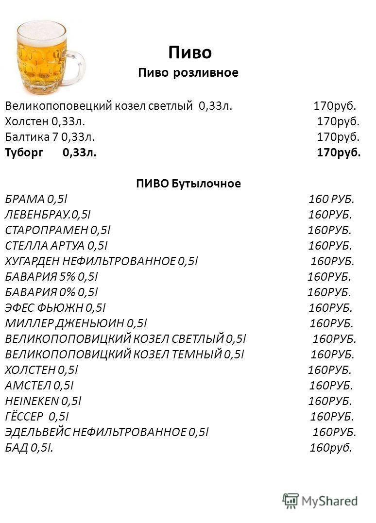 Пиво Пиво розливное Великопоповецкий козел светлый 0,33л. 170руб. Холстен 0,33л. 170руб. Балтика 7 0,33л. 170руб. Туборг 0,33л. 170руб. ПИВО Бутылочное БРАМА 0,5l 160 РУБ. ЛЕВЕНБРАУ.0,5l 160РУБ. СТАРОПРАМЕН 0,5l 160РУБ. СТЕЛЛА АРТУА 0,5l 160РУБ. ХУГА