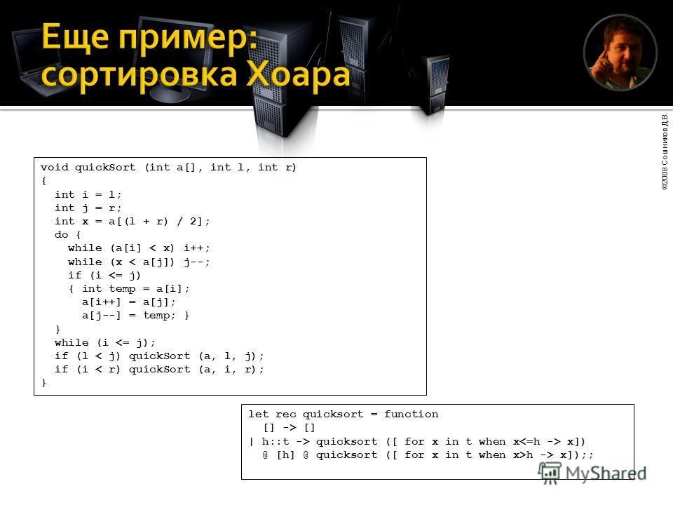 ©2008 Сошников Д.В. void quickSort (int a[], int l, int r) { int i = l; int j = r; int x = a[(l + r) / 2]; do { while (a[i] < x) i++; while (x < a[j]) j--; if (i  quicksort ([ for x in t when x x]) @ [h] @ quicksort ([ for x in t when x>h -> x]);;