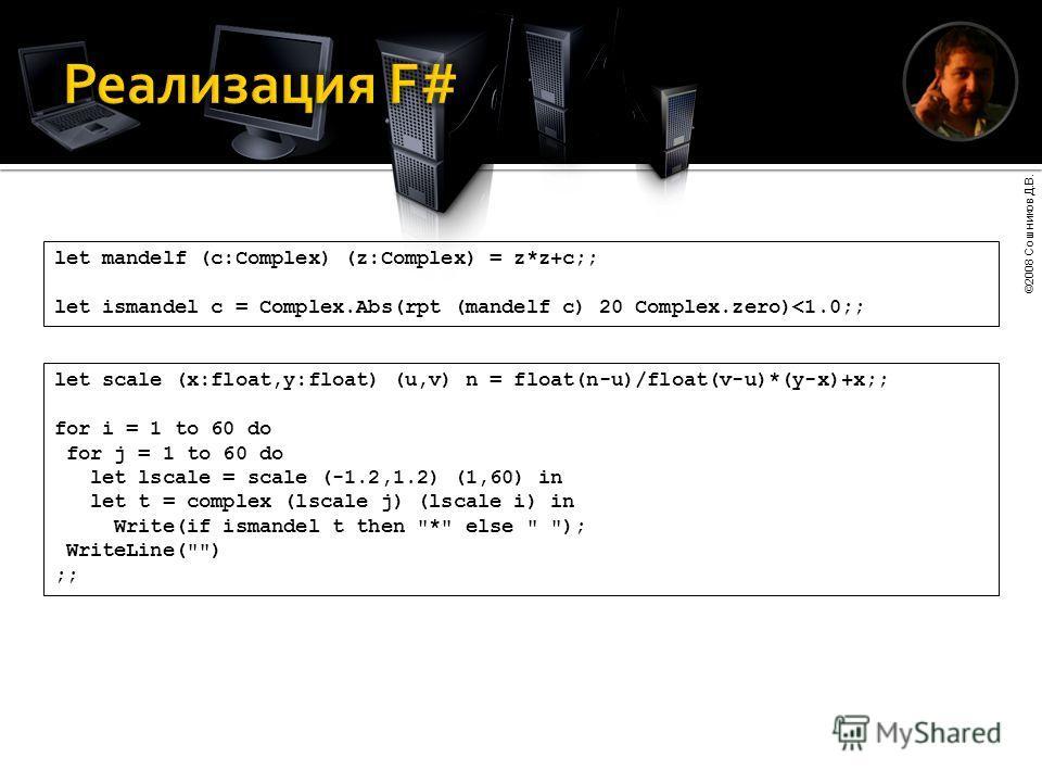 ©2008 Сошников Д.В. let mandelf (c:Complex) (z:Complex) = z*z+c;; let ismandel c = Complex.Abs(rpt (mandelf c) 20 Complex.zero)