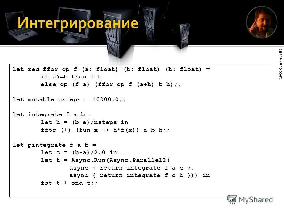 ©2008 Сошников Д.В. let rec ffor op f (a: float) (b: float) (h: float) = if a>=b then f b else op (f a) (ffor op f (a+h) b h);; let mutable nsteps = 10000.0;; let integrate f a b = let h = (b-a)/nsteps in ffor (+) (fun x -> h*f(x)) a b h;; let pinteg