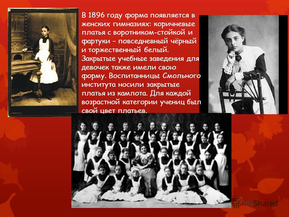 В 1896 году форма появляется в женских гимназиях: коричневые платья с воротником-стойкой и фартуки – повседневный чёрный и торжественный белый. Закрытые учебные заведения для девочек также имели свою форму. Воспитанницы Смольного института носили зак