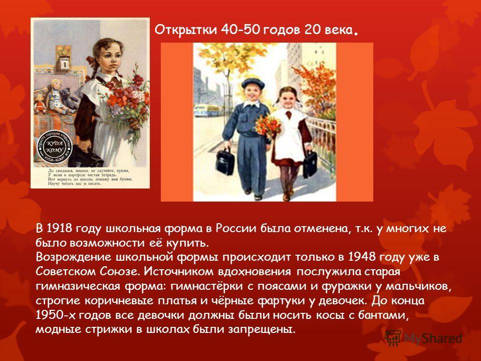 Открытки 40-50 годов 20 века. В 1918 году школьная форма в России была отменена, т.к. у многих не было возможности её купить. Возрождение школьной формы происходит только в 1948 году уже в Советском Союзе. Источником вдохновения послужила старая гимн