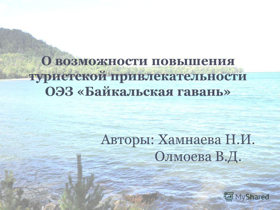 О возможности повышения туристской привлекательности ОЭЗ «Байкальская гавань» Авторы: Хамнаева Н.И. Олмоева В.Д.