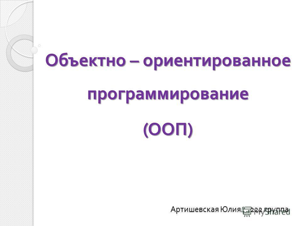 Объектно – ориентированное программирование (ООП) Артишевская Юлия, 222 группа Артишевская Юлия, 222 группа