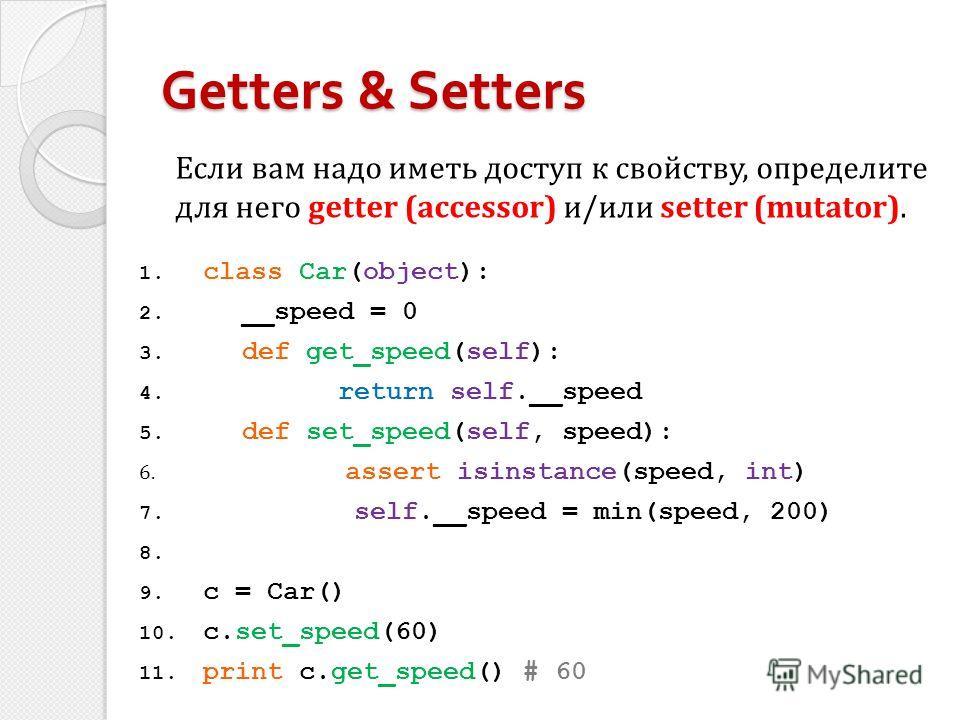 1. class Car(object): 2. __speed = 0 3. def get_speed(self): 4. return self.__speed 5. def set_speed(self, speed): 6. assert isinstance(speed, int) 7. self.__speed = min(speed, 200) 8. 9. c = Car() 10. c.set_speed(60) 11. print c.get_speed() # 60 Get