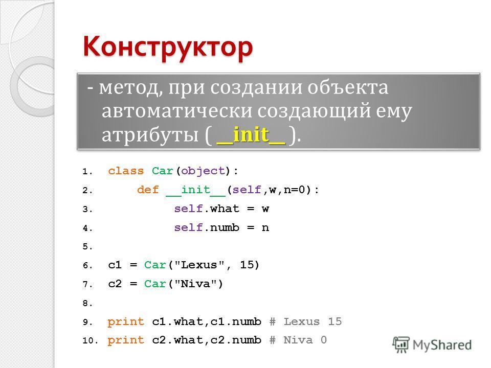 __init__ - метод, при создании объекта автоматически создающий ему атрибуты ( __init__ ). Конструктор 1. class Car(object): 2. def __init__(self,w,n=0): 3. self.what = w 4. self.numb = n 5. 6. c1 = Car(