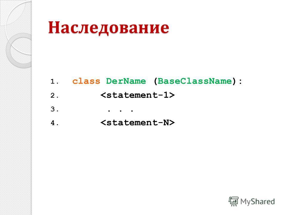 1. class DerName (BaseClassName): 2. 3.... 4. Наследование