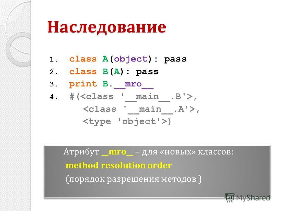 1. class A(object): pass 2. class B(A): pass 3. print B.__mro__ 4. #(,, ) Наследование