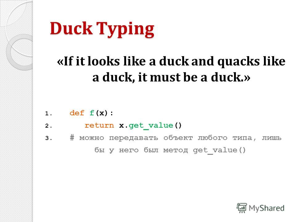 «If it looks like a duck and quacks like a duck, it must be a duck.» Duck Typing 1. def f(x): 2. return x.get_value() 3. # можно передавать объект любого типа, лишь бы у него был метод get_value()