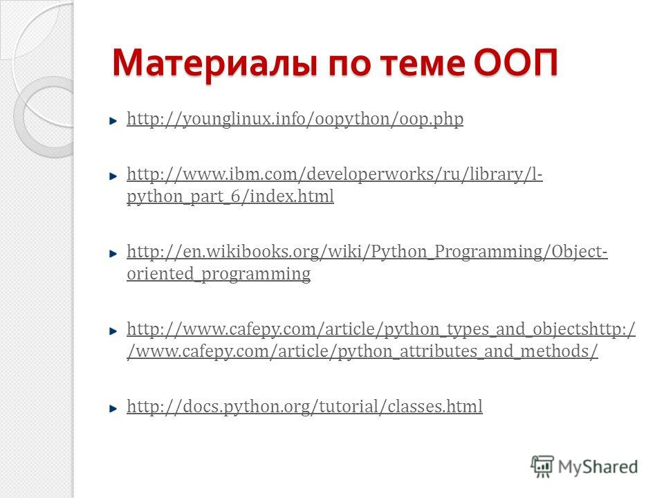 Материалы по теме ООП http://younglinux.info/oopython/oop.php http://www.ibm.com/developerworks/ru/library/l- python_part_6/index.html http://en.wikibooks.org/wiki/Python_Programming/Object- oriented_programming http://www.cafepy.com/article/python_t
