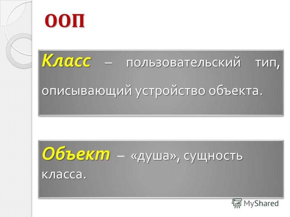 Класс – пользовательский тип, описывающий устройство объекта. Объект «душа», сущность класса. Объект – «душа», сущность класса. ООП