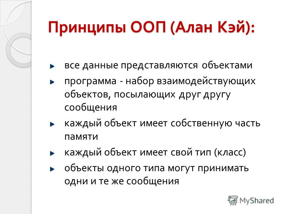 Принципы ООП (Алан Кэй): все данные представляются объектами программа - набор взаимодействующих объектов, посылающих друг другу сообщения каждый объект имеет собственную часть памяти каждый объект имеет свой тип (класс) объекты одного типа могут при