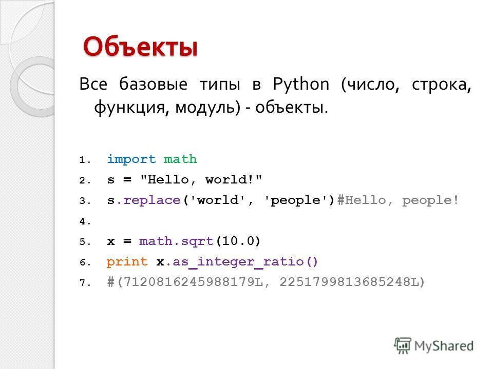 Объекты Все базовые типы в Python (число, строка, функция, модуль) - объекты. 1. import math 2. s =