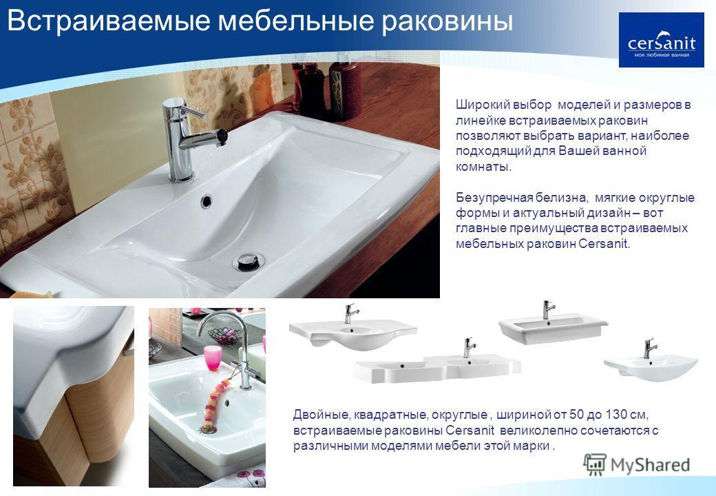 5 Широкий выбор моделей и размеров в линейке встраиваемых раковин позволяют выбрать вариант, наиболее подходящий для Вашей ванной комнаты. Безупречная белизна, мягкие округлые формы и актуальный дизайн – вот главные преимущества встраиваемых мебельны