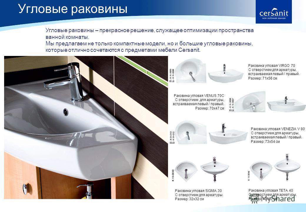 Угловые раковины 6 Угловые раковины – прекрасное решение, служащее оптимизации пространства ванной комнаты. Мы предлагаем не только компактные модели, но и большие угловые раковины, которые отлично сочетаются с предметами мебели Cersanit. Раковина уг