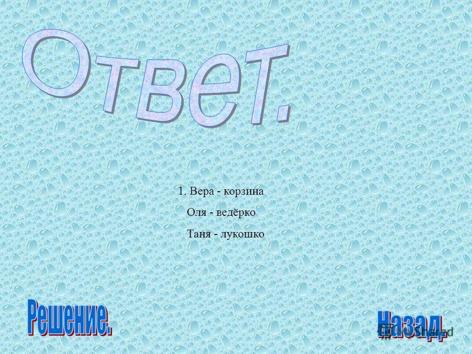1. Вера - корзина Оля - ведёрко Таня - лукошко