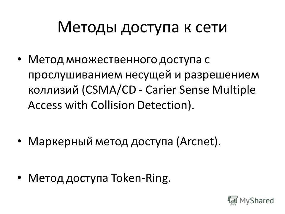 Методы доступа к сети Метод множественного доступа с прослушиванием несущей и разрешением коллизий (CSMA/CD - Carier Sense Multiple Access with Collision Detection). Маркерный метод доступа (Arcnet). Метод доступа Token-Ring.