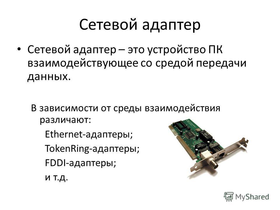 Сетевой адаптер Сетевой адаптер – это устройство ПК взаимодействующее со средой передачи данных. В зависимости от среды взаимодействия различают: Ethernet-адаптеры; TokenRing-адаптеры; FDDI-адаптеры; и т.д.