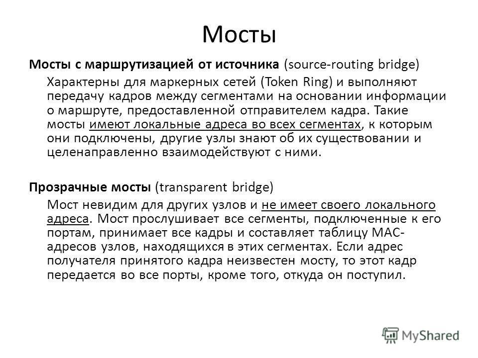 Мосты Мосты с маршрутизацией от источника (source-routing bridge) Характерны для маркерных сетей (Token Ring) и выполняют передачу кадров между сегментами на основании информации о маршруте, предоставленной отправителем кадра. Такие мосты имеют локал