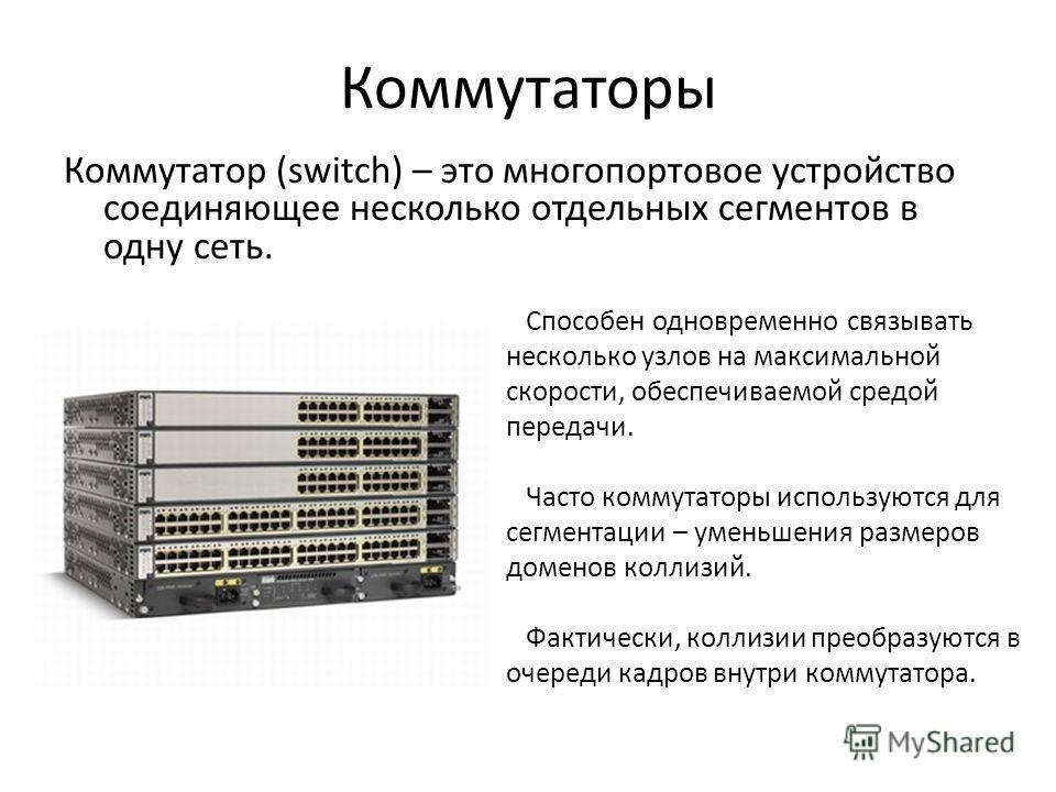 Коммутаторы Коммутатор (switch) – это многопортовое устройство соединяющее несколько отдельных сегментов в одну сеть. Способен одновременно связывать несколько узлов на максимальной скорости, обеспечиваемой средой передачи. Часто коммутаторы использу
