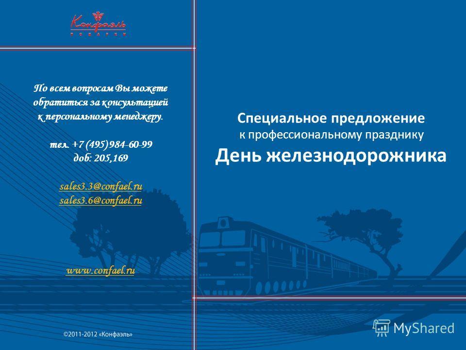 Специальное предложение к профессиональному празднику День железнодорожника По всем вопросам Вы можете обратиться за консультацией к персональному менеджеру. тел. +7 (495) 984-60-99 доб: 205,169 sales3.3@confael.ru sales3.6@confael.ru www.confael.ru