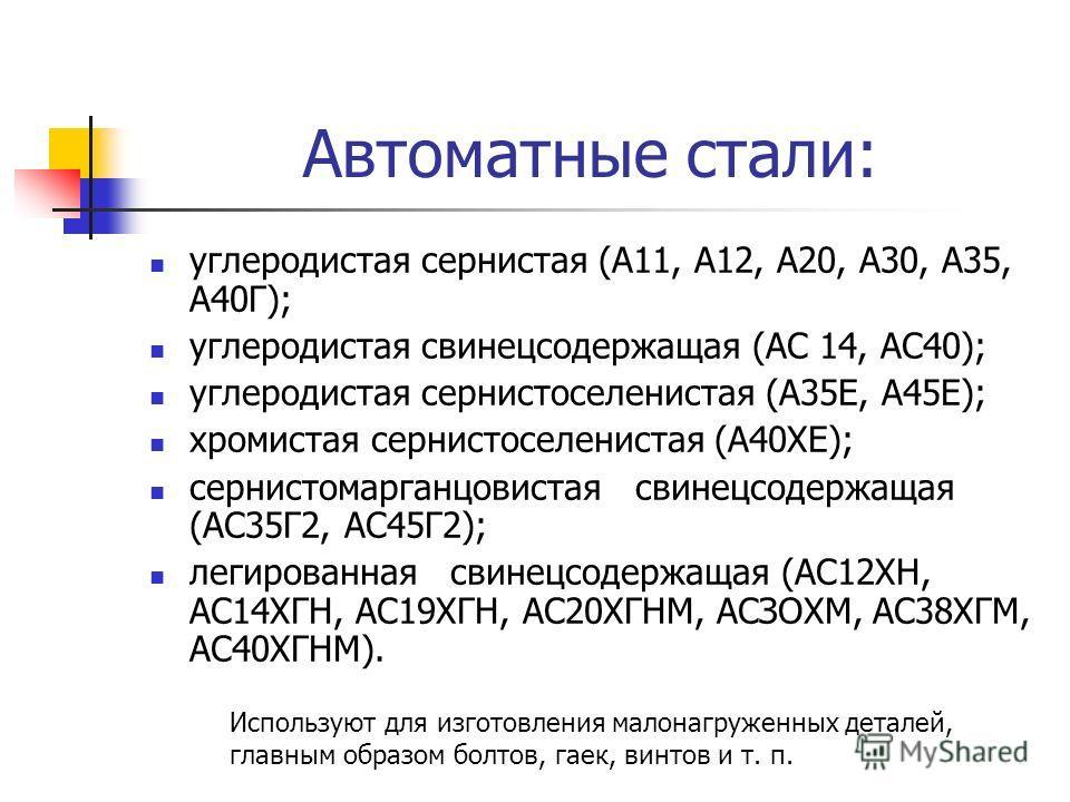 Автоматные стали: углеродистая сернистая (A11, А12, А20, А30, А35, А40Г); углеродистая свинецсодержащая (АС 14, АС40); углеродистая сернистоселенистая (А35Е, А45Е); хромистая сернистоселенистая (А40ХЕ); сернистомарганцовистая свинецсодержащая (АС35Г2