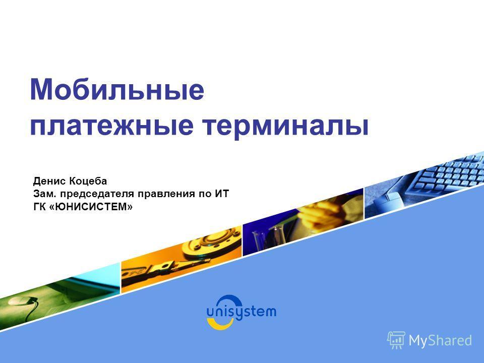 Мобильные платежные терминалы Денис Коцеба Зам. председателя правления по ИТ ГК «ЮНИСИСТЕМ»