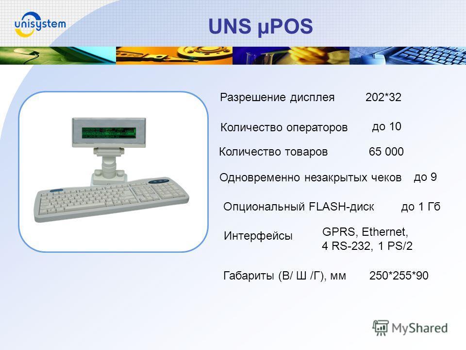 UNS µPOS Одновременно незакрытых чеков Количество товаров Количество операторов 202*32Разрешение дисплея Опциональный FLASH-диск Интерфейсы Габариты (В/ Ш /Г), мм до 10 65 000 до 9 до 1 Гб GPRS, Ethernet, 4 RS-232, 1 PS/2 250*255*90
