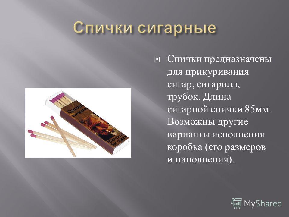 Спички предназначены для прикуривания сигар, сигарилл, трубок. Длина сигарной спички 85 мм. Возможны другие варианты исполнения коробка ( его размеров и наполнения ).