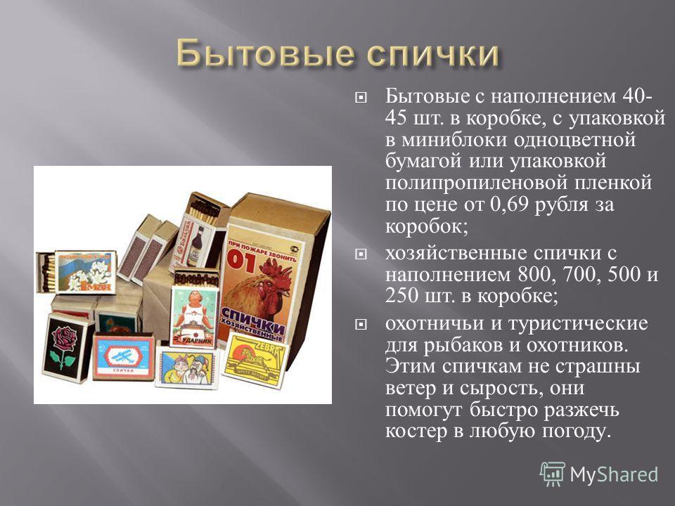 Бытовые с наполнением 40- 45 шт. в коробке, с упаковкой в миниблоки одноцветной бумагой или упаковкой полипропиленовой пленкой по цене от 0,69 рубля за коробок ; хозяйственные спички с наполнением 800, 700, 500 и 250 шт. в коробке ; охотничьи и турис