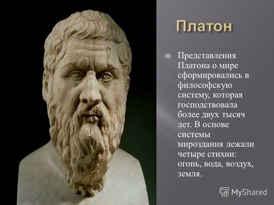 Представления Платона о мире сформировались в философскую систему, которая господствовала более двух тысяч лет. В основе системы мироздания лежали четыре стихии : огонь, вода, воздух, земля.