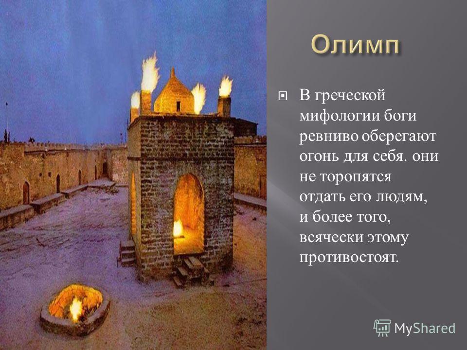 В греческой мифологии боги ревниво оберегают огонь для себя. они не торопятся отдать его людям, и более того, всячески этому противостоят.