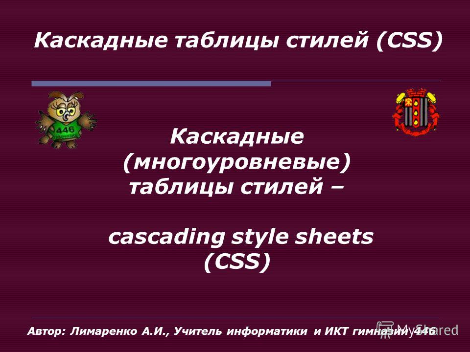 Каскадные таблицы стилей (CSS) Каскадные (многоуровневые) таблицы стилей – cascading style sheets (CSS) Автор: Лимаренко А.И., Учитель информатики и ИКТ гимназии 446