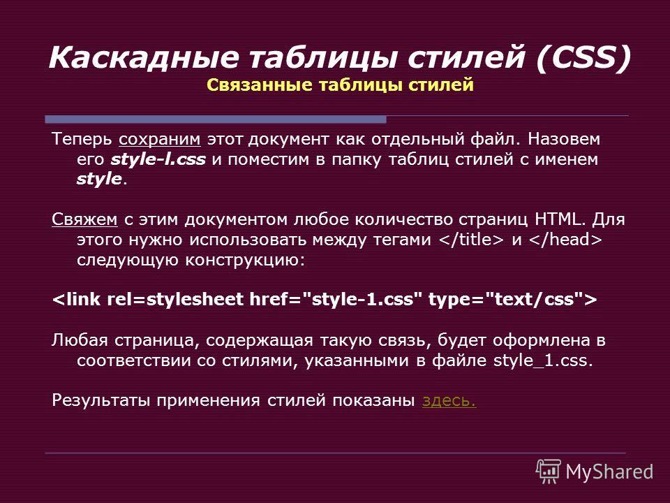 Каскадные таблицы стилей (CSS) Связанные таблицы стилей Теперь сохраним этот документ как отдельный файл. Назовем его style-l.css и поместим в папку таблиц стилей с именем style. Свяжем с этим документом любое количество страниц HTML. Для этого нужно