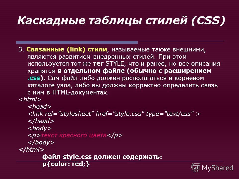 Каскадные таблицы стилей (CSS) 3. Связанные (link) стили, называемые также внешними, являются развитием внедренных стилей. При этом используется тот же тег STYLE, что и ранее, но все описания хранятся в отдельном файле (обычно с расширением.css). Сам