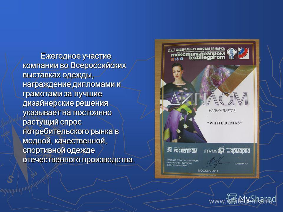 Ежегодное участие компании во Всероссийских выставках одежды, награждение дипломами и грамотами за лучшие дизайнерские решения указывает на постоянно растущий спрос потребительского рынка в модной, качественной, спортивной одежде отечественного произ