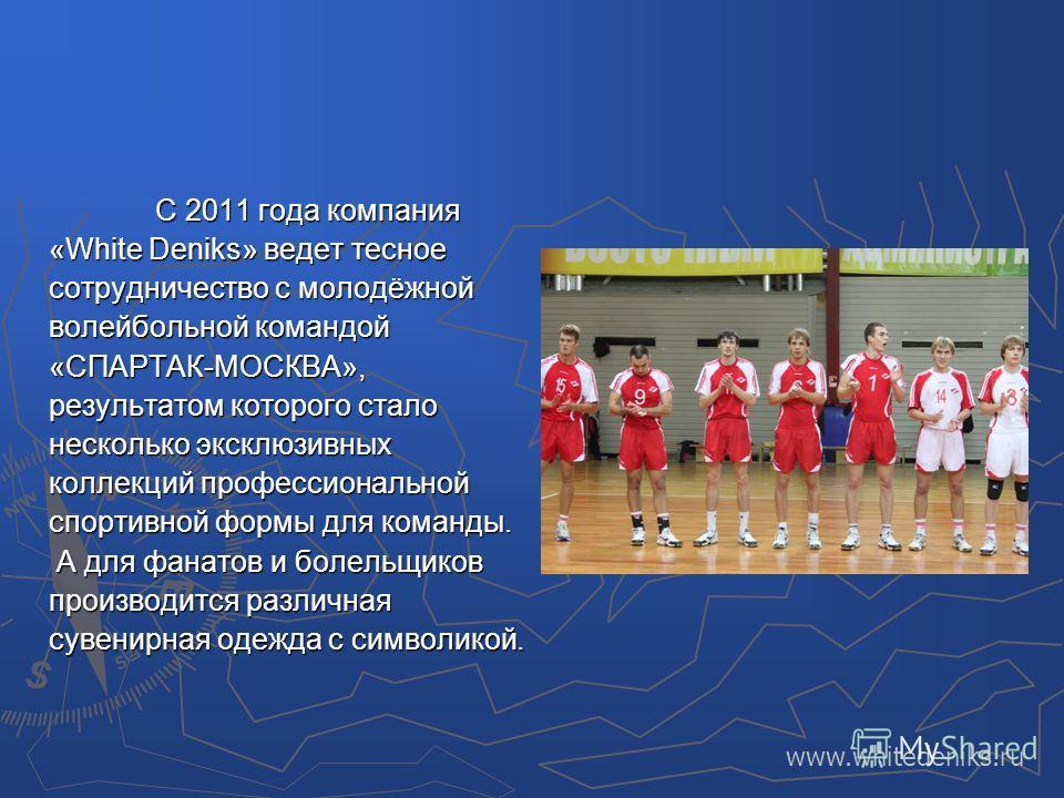 С 2011 года компания «White Deniks» ведет тесное сотрудничество с молодёжной волейбольной командой «СПАРТАК-МОСКВА», результатом которого стало несколько эксклюзивных коллекций профессиональной спортивной формы для команды. А для фанатов и болельщико