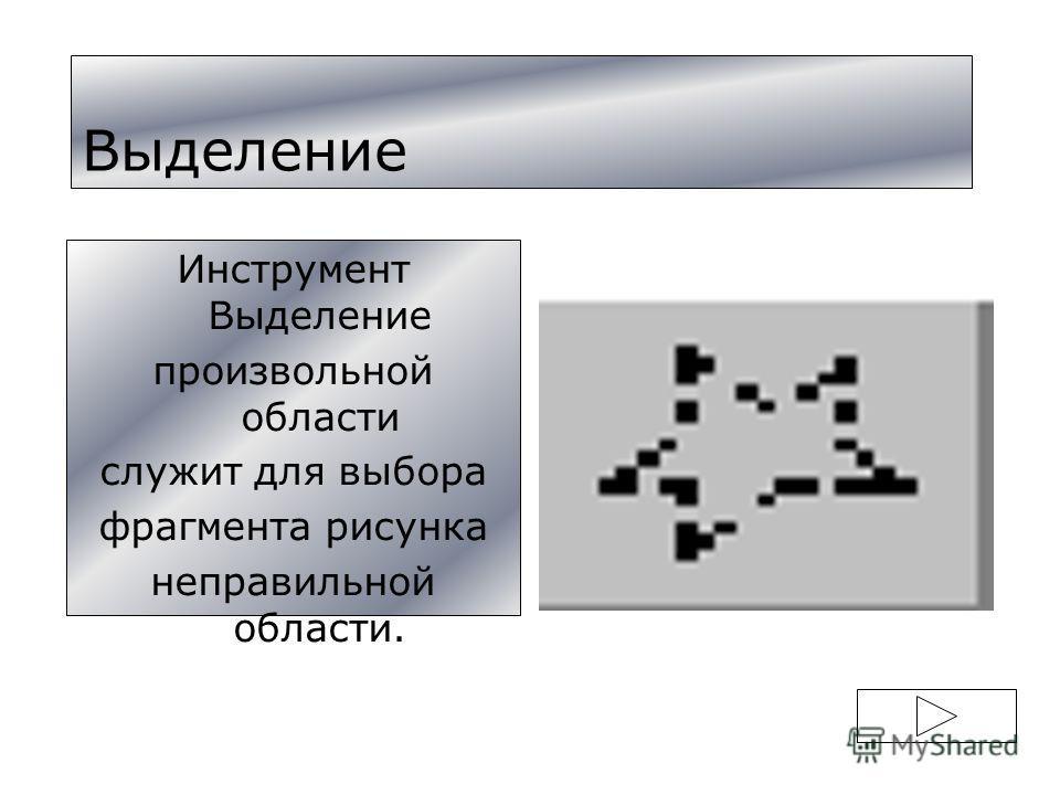 Выделение Инструмент Выделение произвольной области служит для выбора фрагмента рисунка неправильной области.