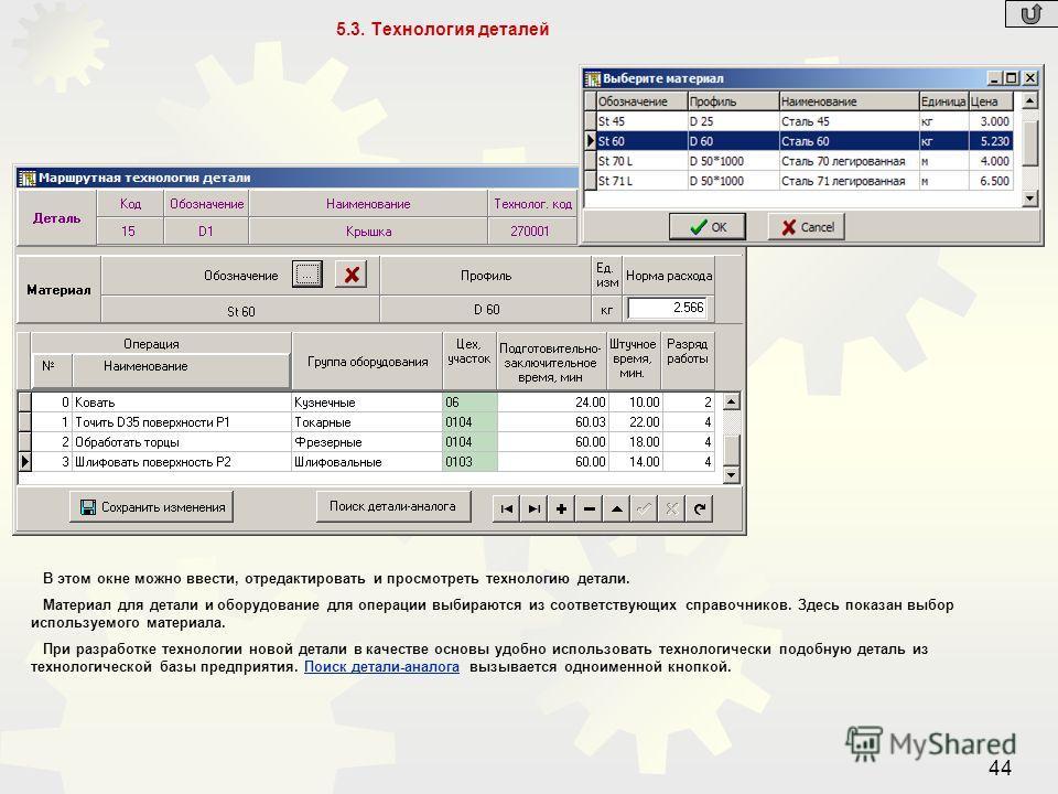 44 5.3. Технология деталей В этом окне можно ввести, отредактировать и просмотреть технологию детали. Материал для детали и оборудование для операции выбираются из соответствующих справочников. Здесь показан выбор используемого материала. При разрабо