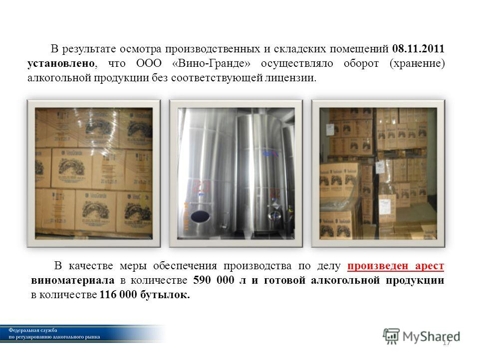 17 В результате осмотра производственных и складских помещений 08.11.2011 установлено, что ООО «Вино-Гранде» осуществляло оборот (хранение) алкогольной продукции без соответствующей лицензии. В качестве меры обеспечения производства по делу произведе