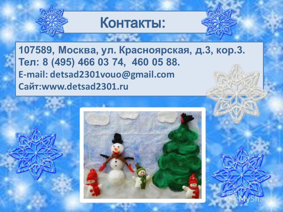 107589, Москва, ул. Красноярская, д.3, кор.3. Тел: 8 (495) 466 03 74, 460 05 88. Е-mail: detsad2301vouo@gmail.com Сайт:www.detsad2301.ru