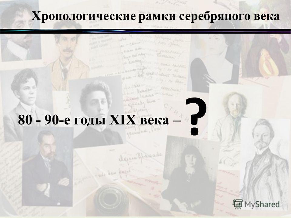 Хронологические рамки серебряного века 80 - 90-е годы XIX века – ?